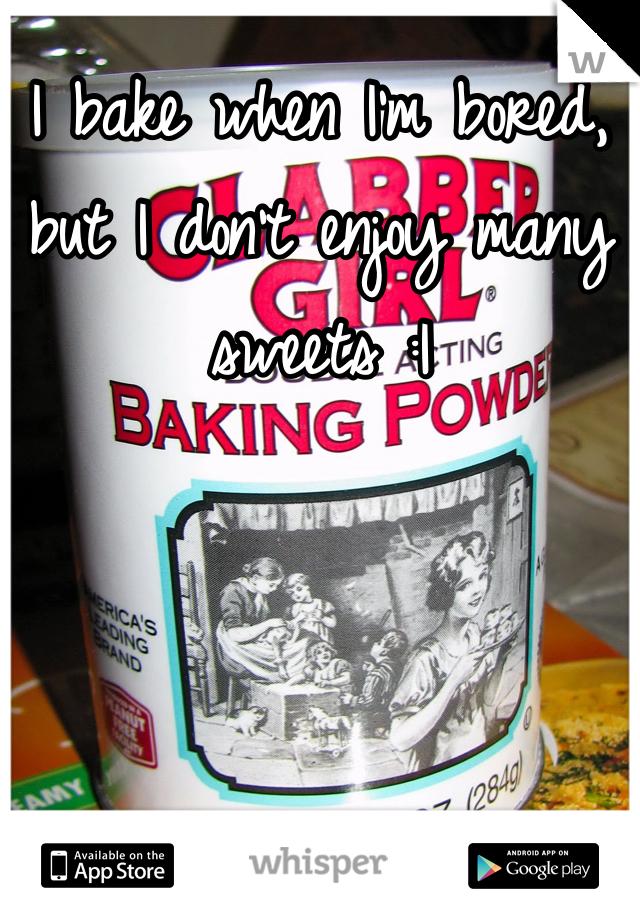 I bake when I'm bored, but I don't enjoy many sweets : 