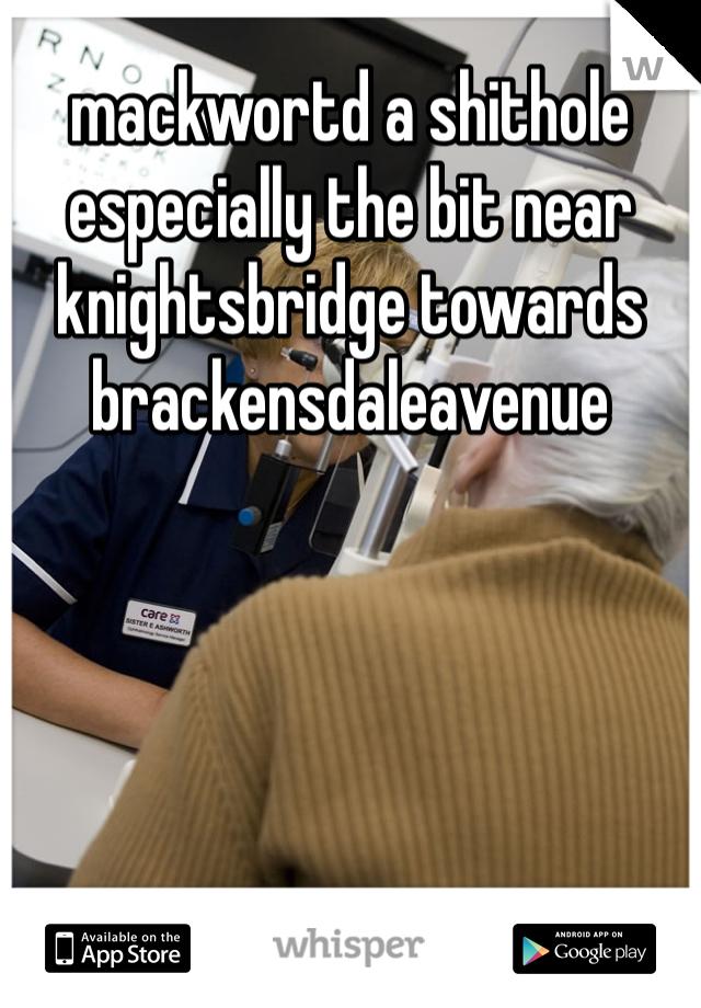 mackwortd a shithole especially the bit near knightsbridge towards brackensdaleavenue