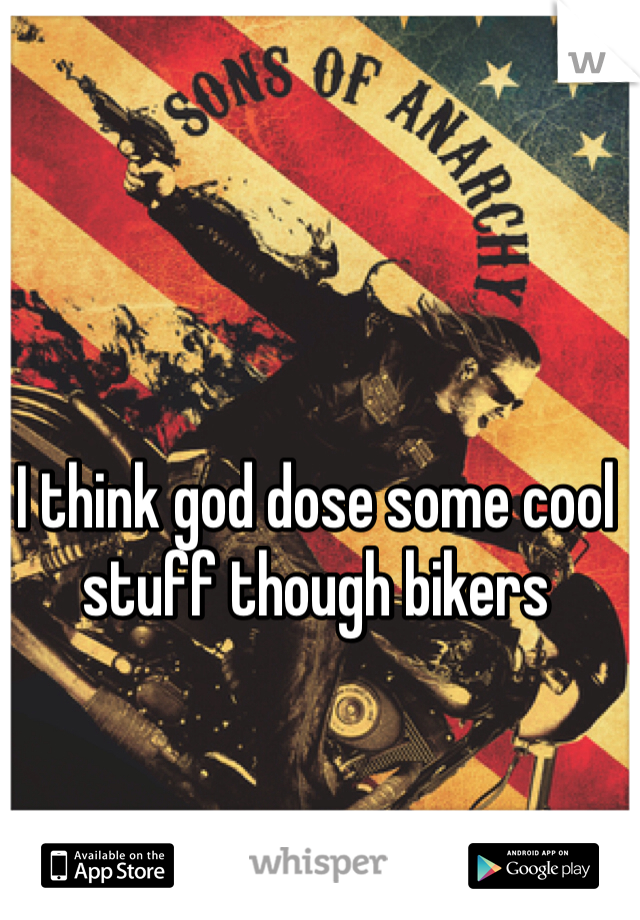 I think god dose some cool stuff though bikers