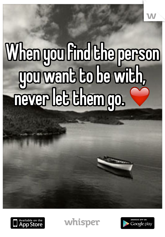 When you find the person you want to be with, never let them go. ❤️