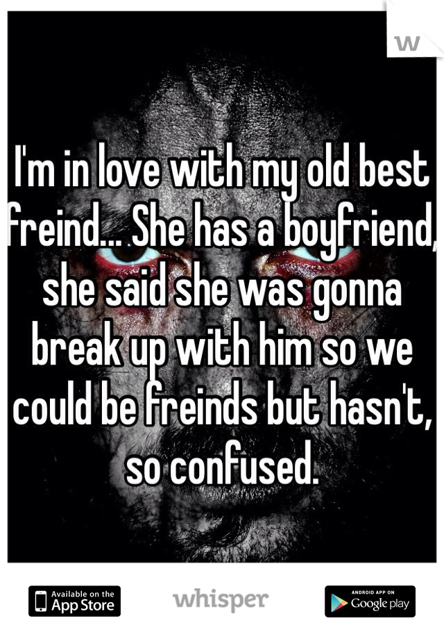 I'm in love with my old best freind... She has a boyfriend, she said she was gonna break up with him so we could be freinds but hasn't, so confused.