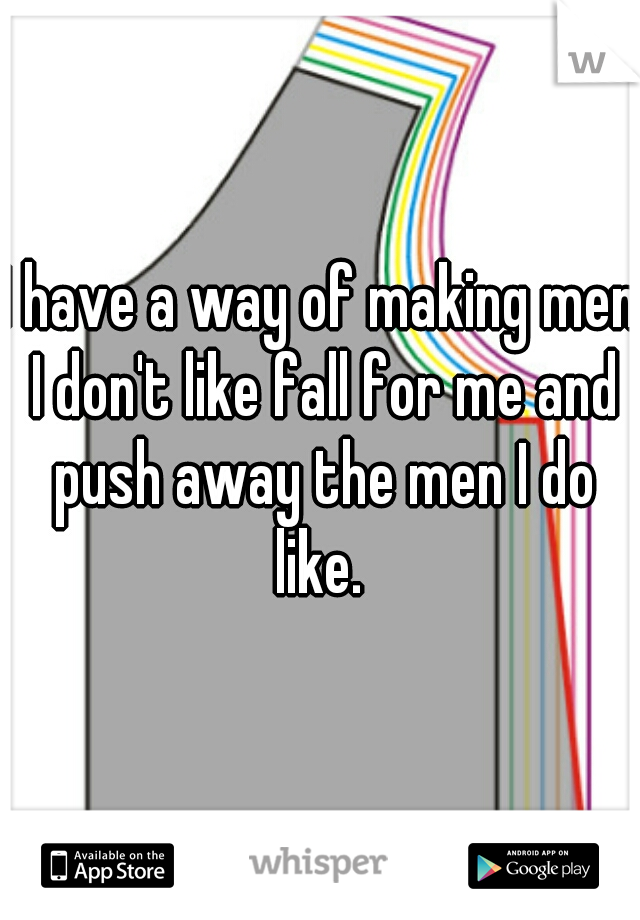 I have a way of making men I don't like fall for me and push away the men I do like.