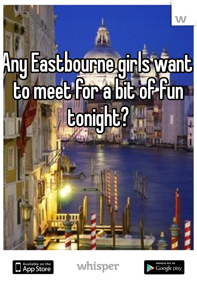 Any Eastbourne girls want to meet for a bit of fun tonight?
