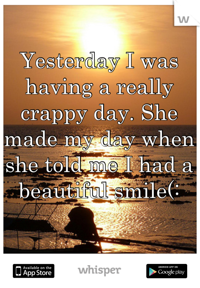 Yesterday I was having a really crappy day. She made my day when she told me I had a beautiful smile(: