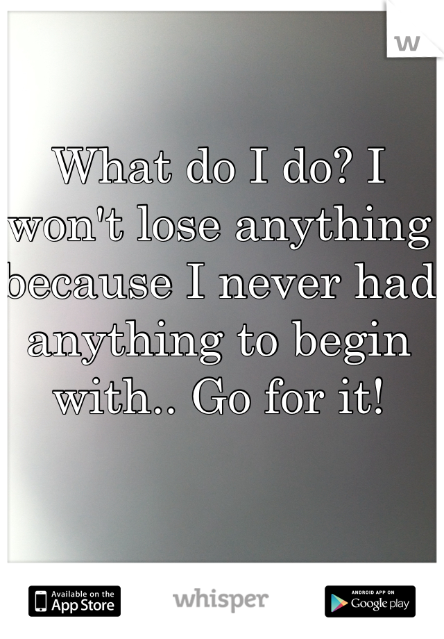 What do I do? I won't lose anything because I never had anything to begin with.. Go for it!