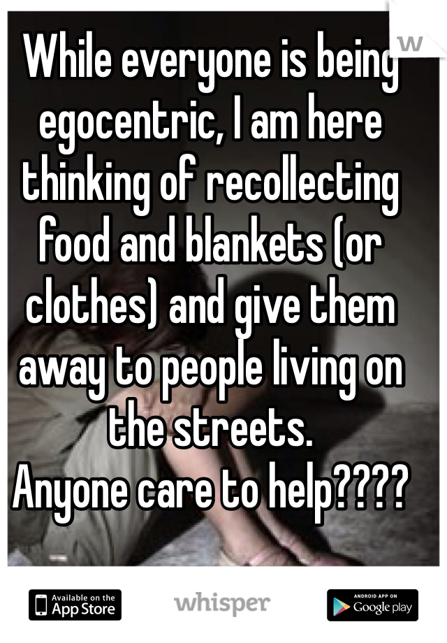 While everyone is being egocentric, I am here thinking of recollecting food and blankets (or clothes) and give them away to people living on the streets.  Anyone care to help????