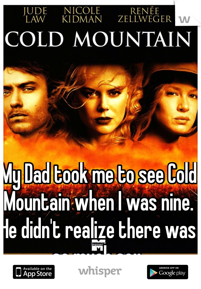 My Dad took me to see Cold Mountain when I was nine. He didn't realize there was so much sex.