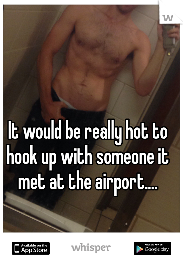 It would be really hot to hook up with someone it met at the airport....