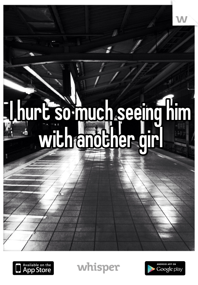 I hurt so much seeing him with another girl