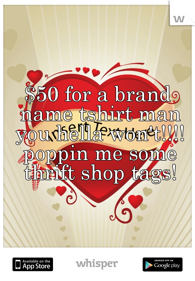 $50 for a brand name tshirt man you hella won't!!!! poppin me some thrift shop tags!
