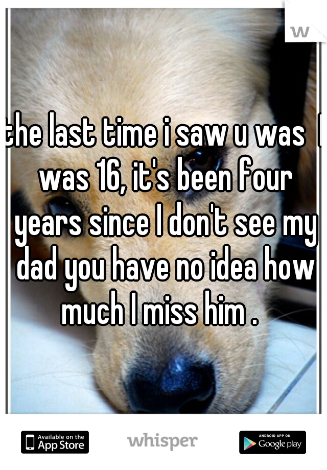 the last time i saw u was  I was 16, it's been four years since I don't see my dad you have no idea how much I miss him .