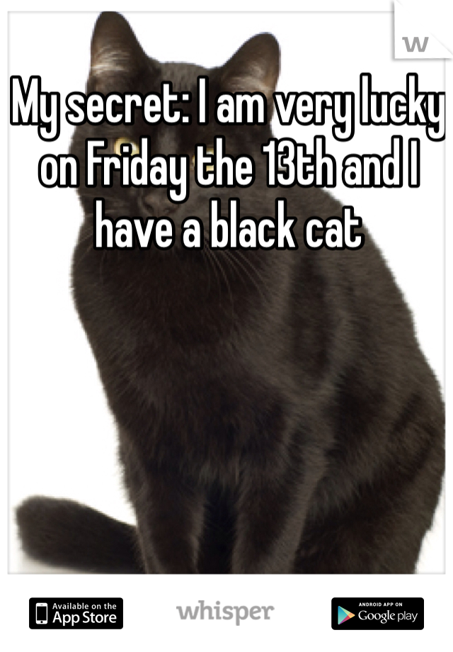 My secret: I am very lucky on Friday the 13th and I have a black cat