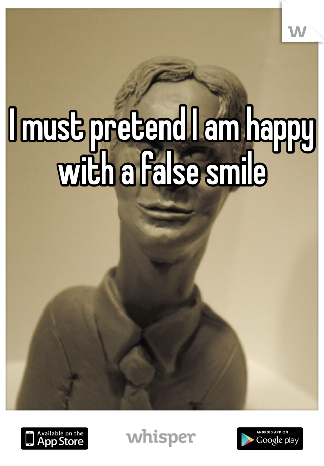 I must pretend I am happy with a false smile
