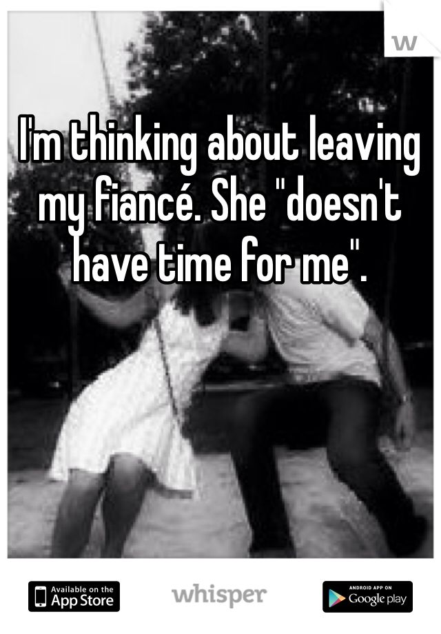 """I'm thinking about leaving my fiancé. She """"doesn't have time for me""""."""