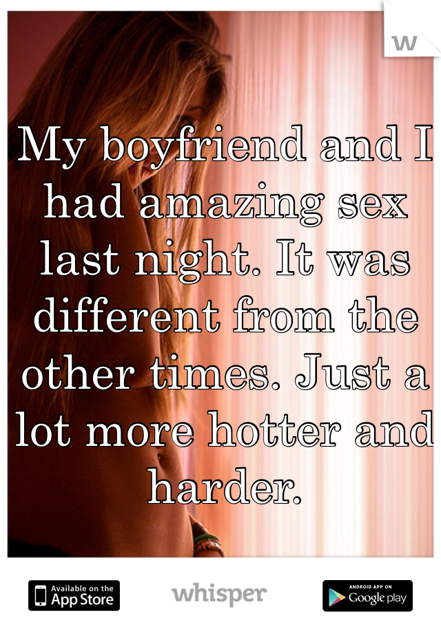 My boyfriend and I had amazing sex last night. It was different from the other times. Just a lot more hotter and harder.