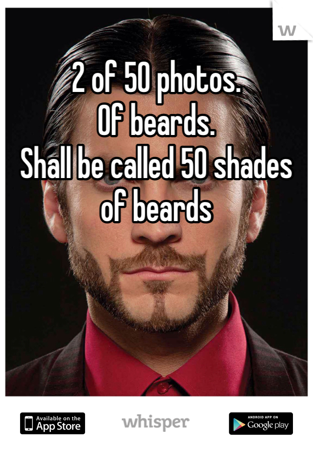 2 of 50 photos.  Of beards.  Shall be called 50 shades of beards