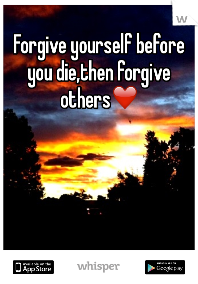 Forgive yourself before you die,then forgive others❤️