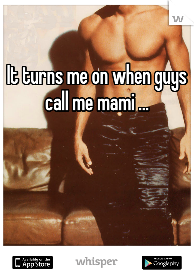 It turns me on when guys call me mami ...