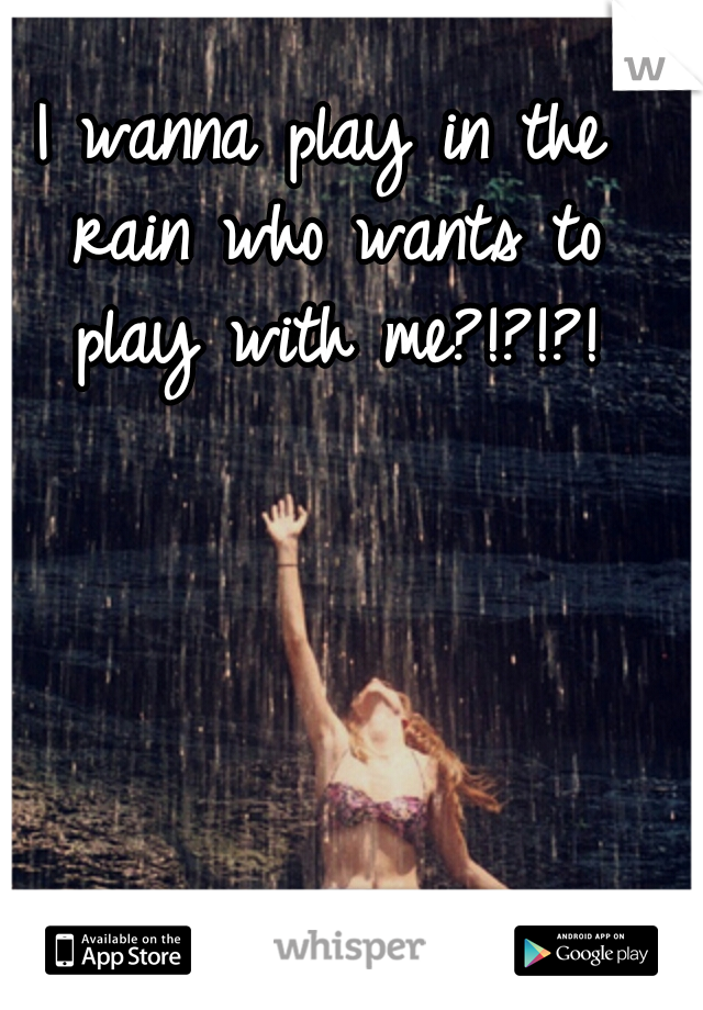 I wanna play in the rain who wants to play with me?!?!?!