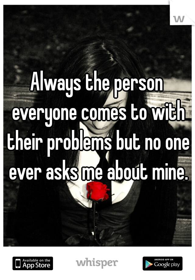 Always the person everyone comes to with their problems but no one ever asks me about mine.