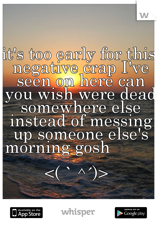 it's too early for this negative crap I've seen on here can you wish were dead somewhere else instead of messing up someone else's morning gosh                               <(`^´)>