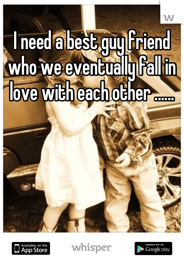 I need a best guy friend who we eventually fall in love with each other ......