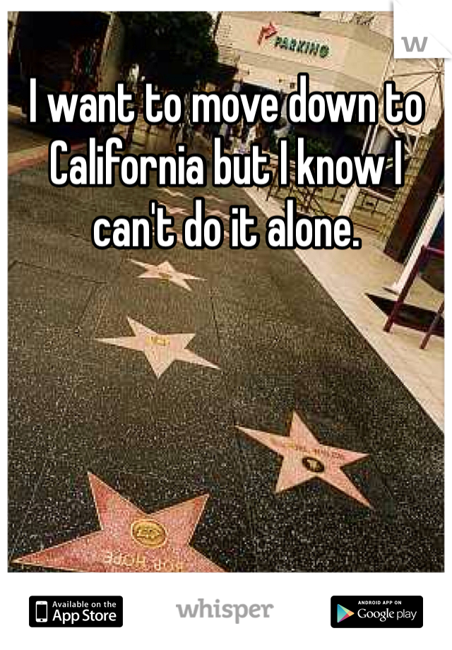 I want to move down to California but I know I can't do it alone.
