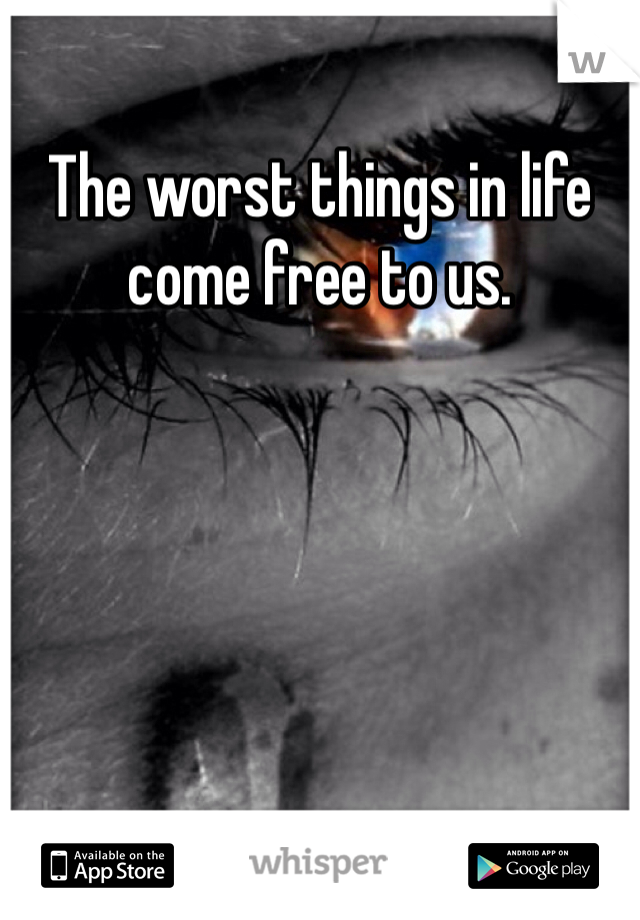 The worst things in life come free to us.