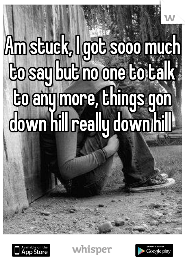 Am stuck, I got sooo much to say but no one to talk to any more, things gon down hill really down hill