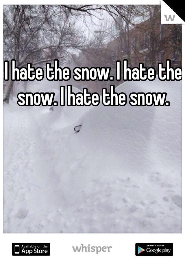 I hate the snow. I hate the snow. I hate the snow.
