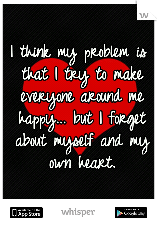 I think my problem is that I try to make everyone around me happy... but I forget about myself and my own heart.