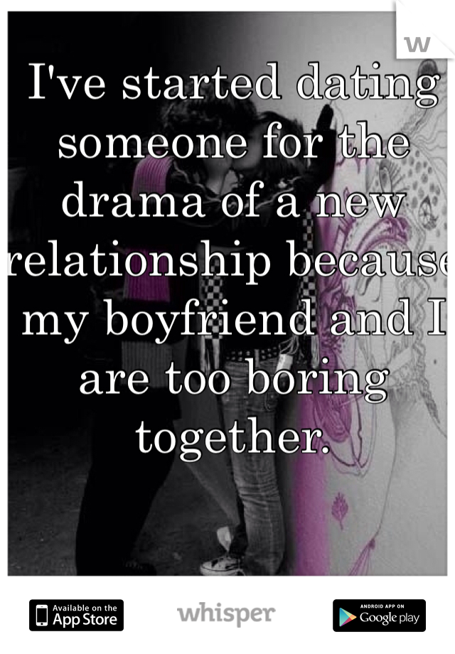 I've started dating someone for the drama of a new relationship because my boyfriend and I are too boring together.