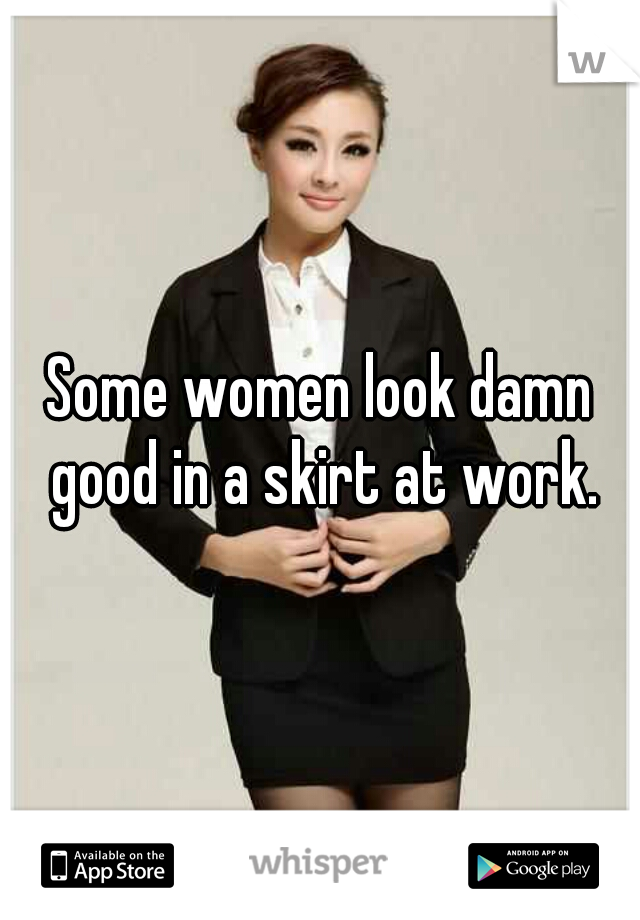 Some women look damn good in a skirt at work.