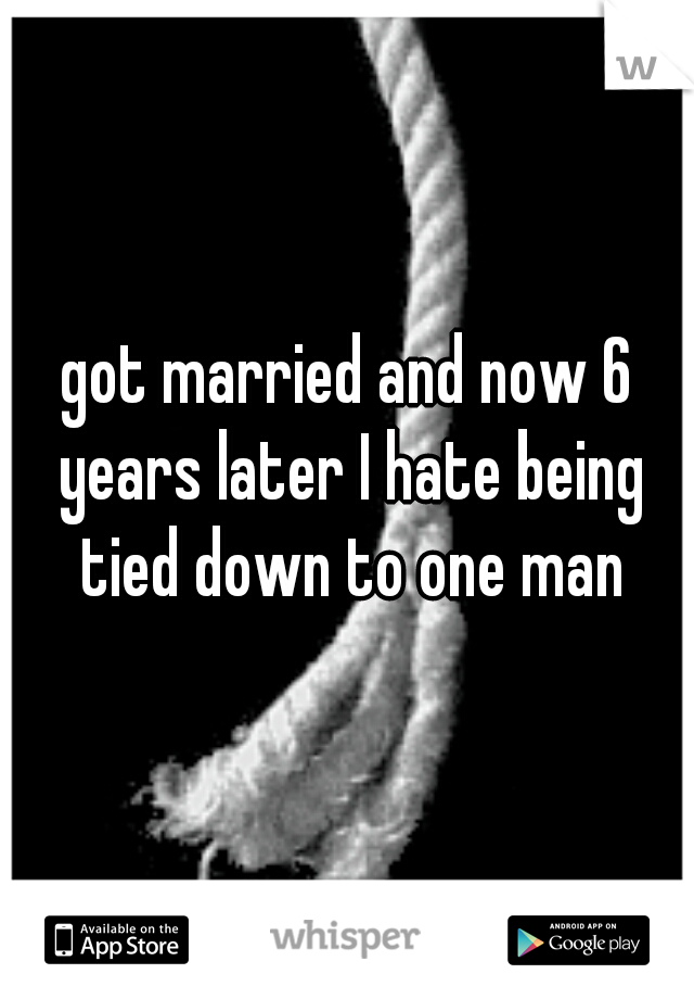 got married and now 6 years later I hate being tied down to one man