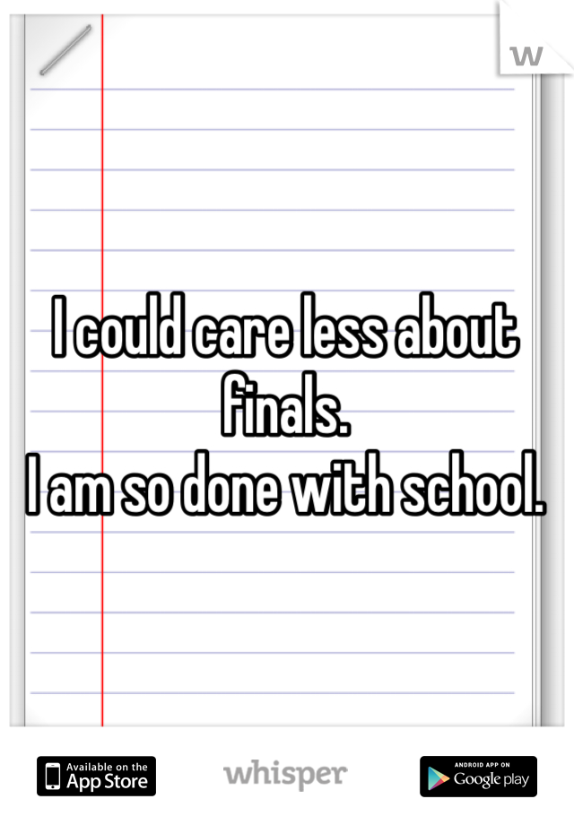 I could care less about finals. I am so done with school.