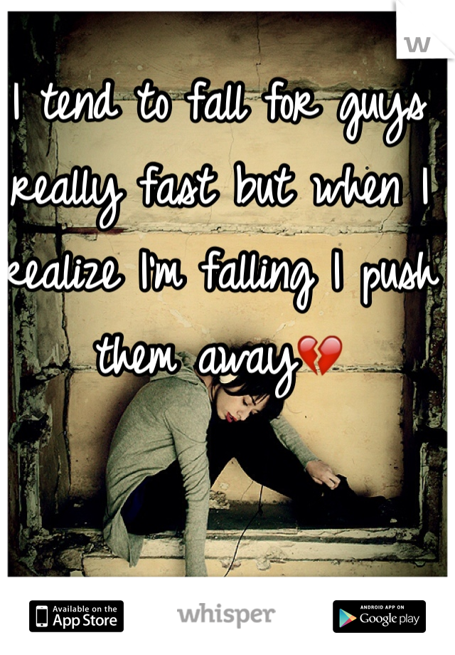 I tend to fall for guys really fast but when I realize I'm falling I push them away💔