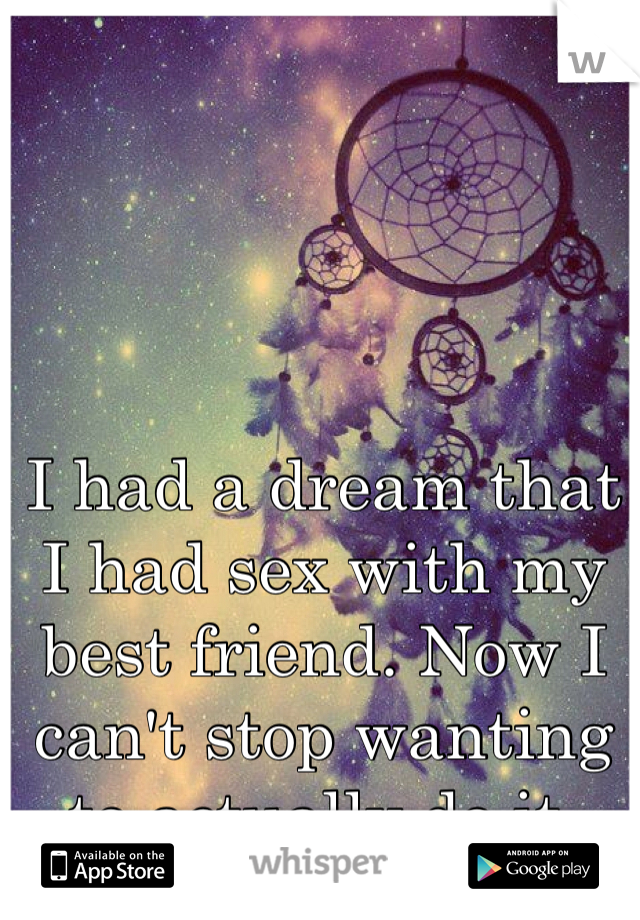 I had a dream that I had sex with my best friend. Now I can't stop wanting to actually do it.