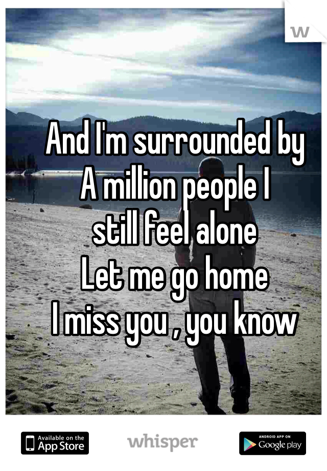 And I'm surrounded by A million people I still feel alone Let me go home I miss you , you know