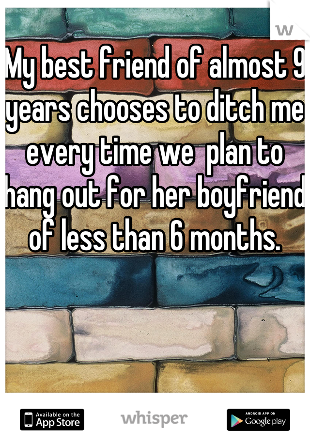 My best friend of almost 9 years chooses to ditch me every time we  plan to hang out for her boyfriend of less than 6 months.