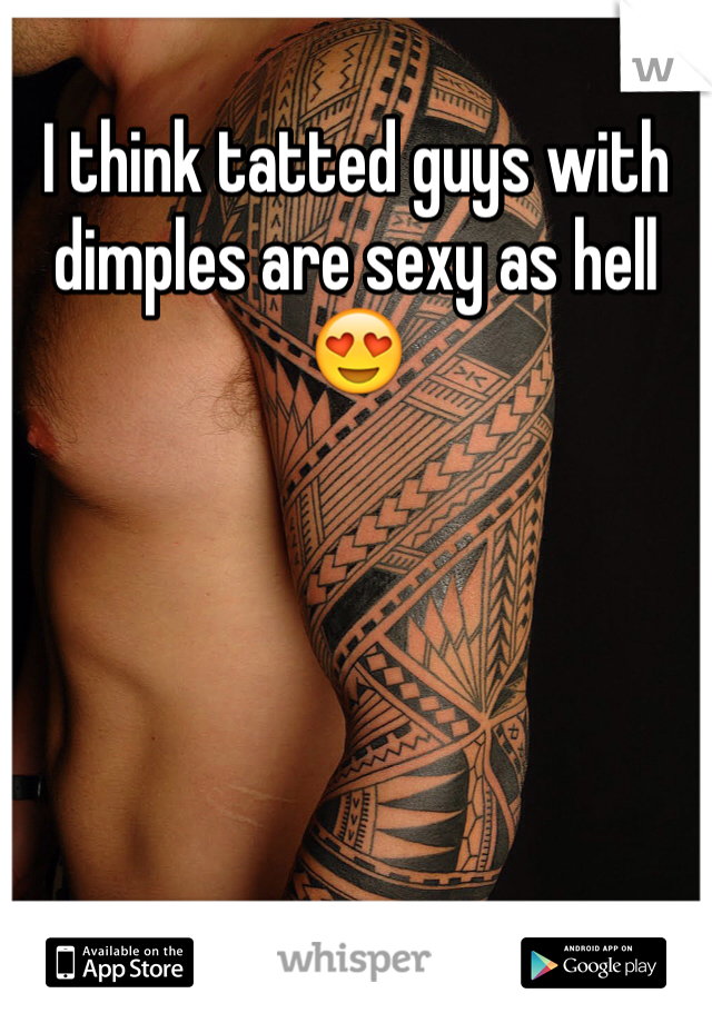I think tatted guys with dimples are sexy as hell 😍