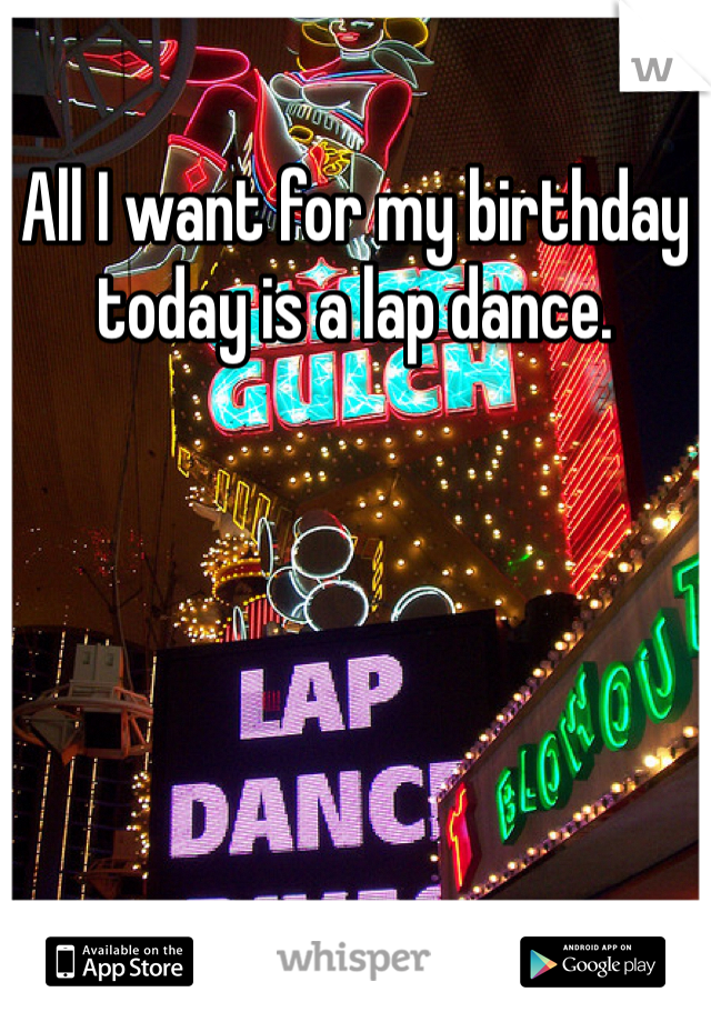 All I want for my birthday today is a lap dance.
