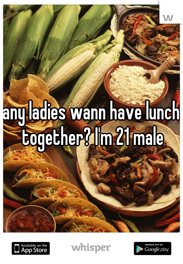 any ladies wann have lunch together? I'm 21 male