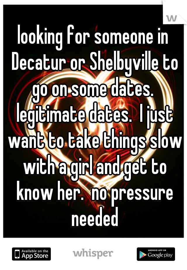 looking for someone in Decatur or Shelbyville to go on some dates.  legitimate dates.  I just want to take things slow with a girl and get to know her.  no pressure needed