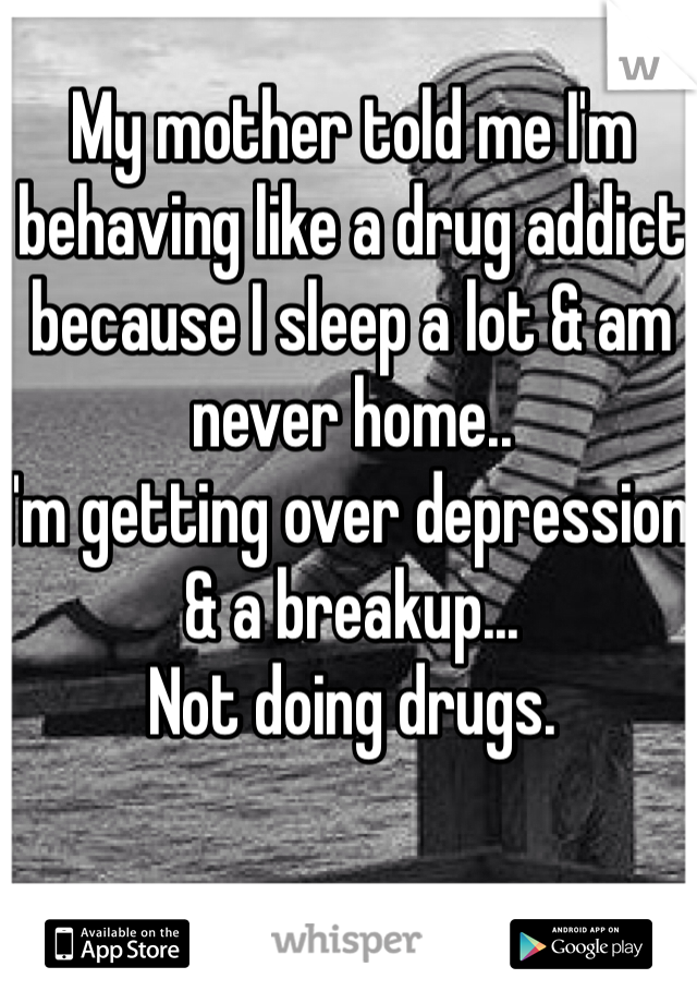 My mother told me I'm behaving like a drug addict because I sleep a lot & am never home.. I'm getting over depression & a breakup... Not doing drugs.