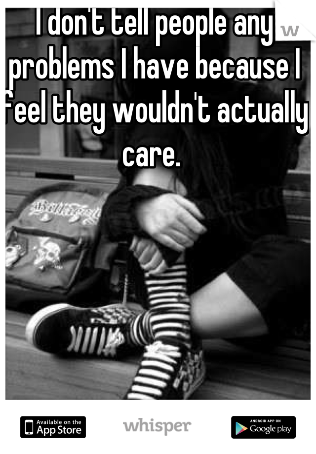 I don't tell people any problems I have because I feel they wouldn't actually care.