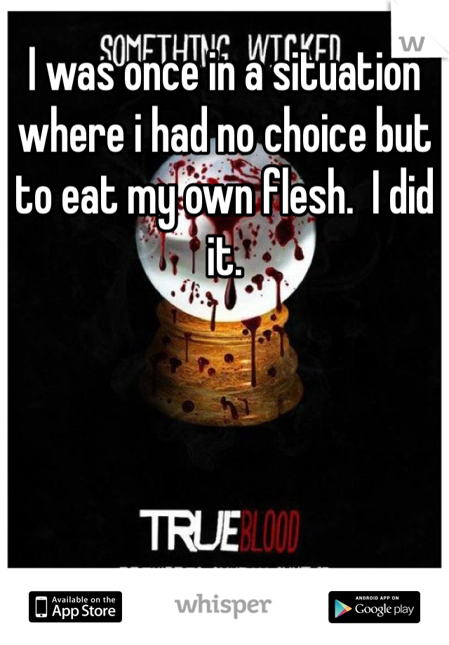 I was once in a situation where i had no choice but to eat my own flesh.  I did it.