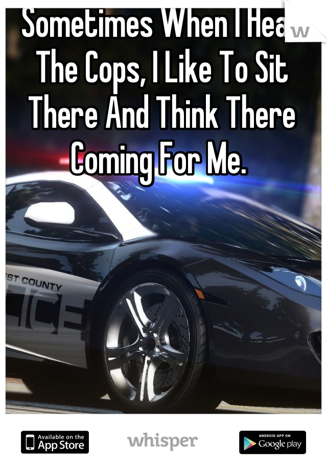 Sometimes When I Hear The Cops, I Like To Sit There And Think There Coming For Me.