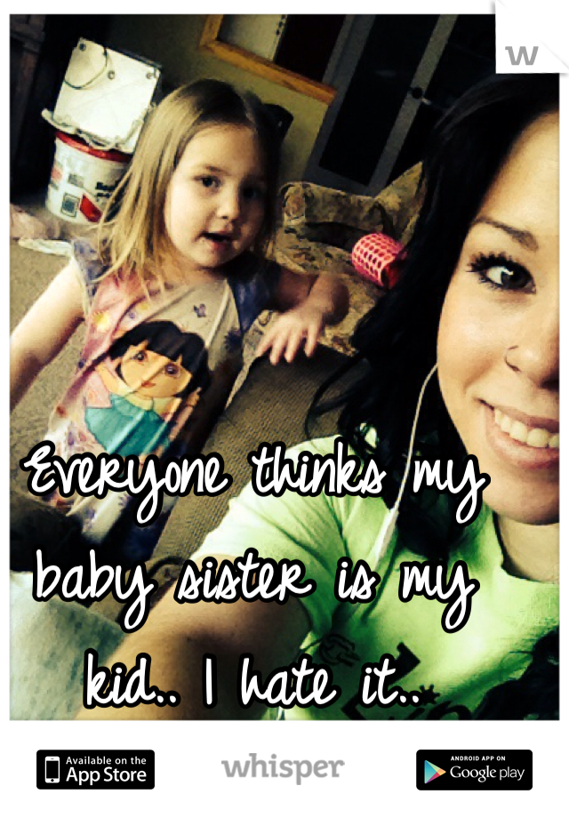Everyone thinks my baby sister is my kid.. I hate it..