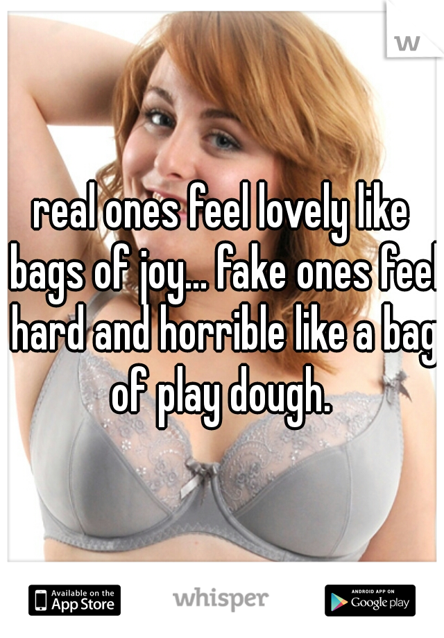 real ones feel lovely like bags of joy... fake ones feel hard and horrible like a bag of play dough.