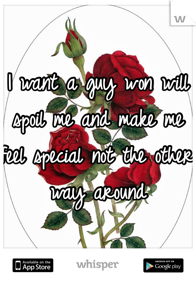 I want a guy won will spoil me and make me feel special not the other  way around
